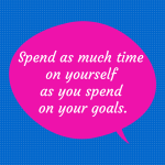 Spend as much time on yourself as you